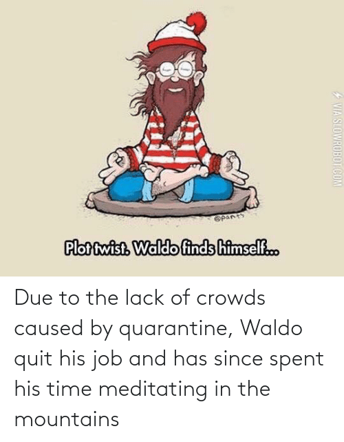 Due: Due to the lack of crowds caused by quarantine, Waldo quit his job and has since spent his time meditating in the mountains
