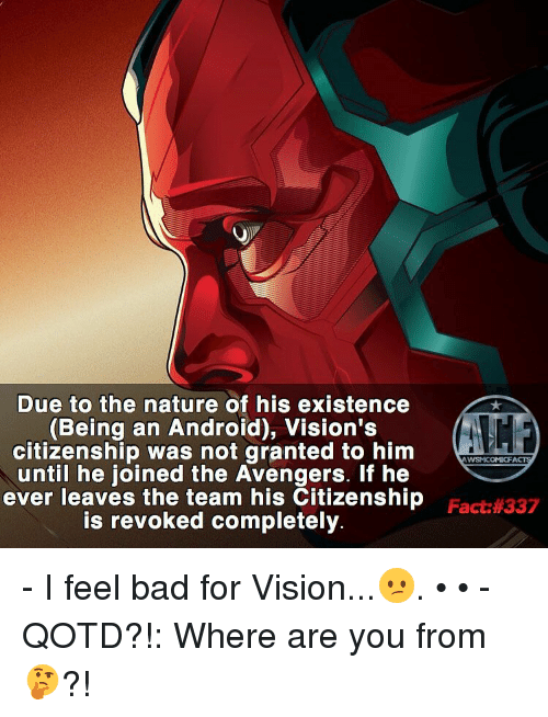 Android, Memes, and 🤖: Due to the nature of his existence  (Being an Android), Vision's  citizenship was not granted to him  until he joined the Avengers. If he  ever leaves the team his Citizenship  is revoked completely.  WSMICOMICFA  Fact: 337 - I feel bad for Vision...😕. • • - QOTD?!: Where are you from 🤔?!
