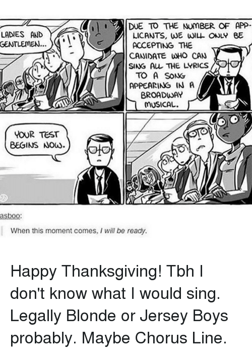 legally blondes: DUE TO THE NUMBER OF APP  LADIES AND  LICANTS, WE WILL ONLY BE  GENTLEMEN  ACCEPTING THE  CAN DATE WHO CAN  SING ALL THE LYRICS  TO A SONG  APPEARING IN A  BROADWAY  MUSICAL.  WOUR TEST  BEGINS NOW  asboo:  When this moment comes, I will be ready. Happy Thanksgiving! Tbh I don't know what I would sing. Legally Blonde or Jersey Boys probably. Maybe Chorus Line.