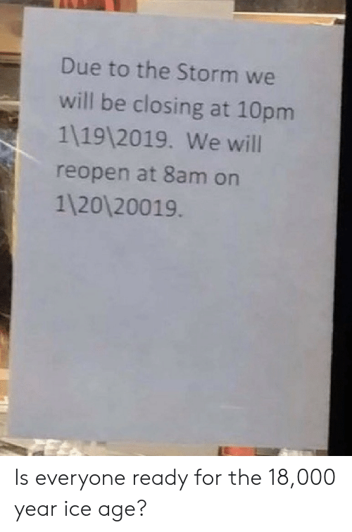 Ice Age: Due to the Storm we  will be closing at 10pm  1 19 2019. We will  reopen at 8am on  1120 20019 Is everyone ready for the 18,000 year ice age?