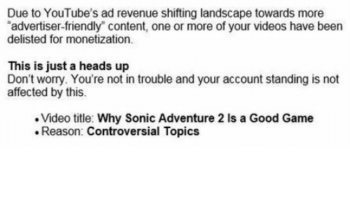 """good game: Due to YouTube's ad revenue shifting landscape towards more  """"advertiser-friendly"""" content, one or more of your videos have been  delisted for monetization.  This is just a heads up  Don't worry. You're not in trouble and your account standing is not  affected by this.  Video title: Why Sonic Adventure 2 Is a Good Game  Reason: Controversial Topics"""