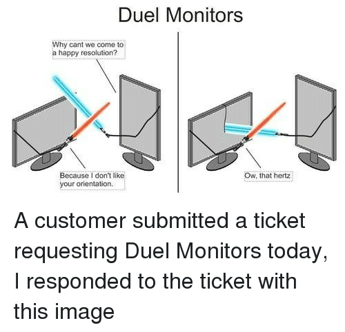 hertz: Duel Monitors  Why cant we come to  a happy resolution?  Ow, that hertz  Because I don't like  your orientation A customer submitted a ticket requesting Duel Monitors today, I responded to the ticket with this image