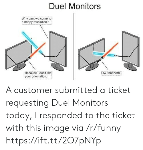 hertz: Duel Monitors  Why cant we come to  a happy resolution?  Ow, that hertz  Because I don't like  your orientation A customer submitted a ticket requesting Duel Monitors today, I responded to the ticket with this image via /r/funny https://ift.tt/2O7pNYp