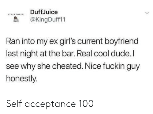 Ex: DuffJuice  STACKTOREN  @KingDuff11  Ran into my ex girl's current boyfriend  last night at the bar. Real cool dude. I  see why she cheated. Nice fuckin guy  honestly. Self acceptance 100