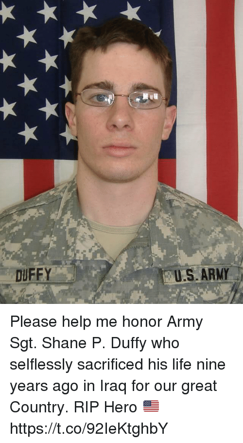 Life, Memes, and Army: DUFFY  US ARMY Please help me honor Army Sgt. Shane P. Duffy who selflessly sacrificed his life nine years ago in Iraq for our great Country. RIP Hero 🇺🇸 https://t.co/92IeKtghbY