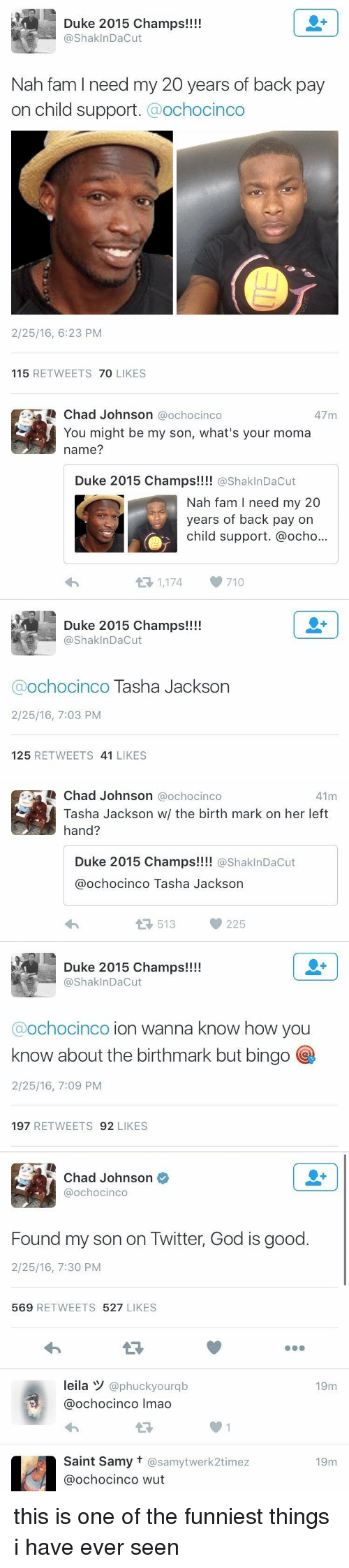 Blackpeopletwitter, Child Support, and Fam: Duke 2015 champs!!!!  ShaklnDacut  Nah fam l need my 20 years of back pay  on child support  Ochocinco  2/25/16, 6:23 PM  115  RETWEETS  70  LIKES   Chad Johnson  a ochocinco  47 m  You might be my son, what's your moma  name?  Duke 2015 Champs!!!!  @Shakl nDacut  Nah fam I need my 20  years of back pay on  child support. @ocho...  1,174, 710  t Duke 2015 Champs!!!!  Shak InDacut  Ochocinco  Tasha Jackson  2/25/16, 7:03 PM  125  RETWEETS 41  LIKES   Chad Johnson  ochocinco  41m  Tasha Jackson w/ the birth mark on her left  hand?  Duke 2015 Champs!!!!  ashakInDacut  ochocinco Tasha Jackson  513  225  Duke 2015 Champs!!!!  Shak InDacut  Ochocinco  ion wanna know how you  know about the birthmark but bingo  2/25/16, 7:09 PM  197  RETWEETS  92  LIKES   Chad Johnson  @ochocinco  Found my son on Twitter, God is good  2/25/16, 7:30 PM  569  RETWEETS  527  LIKES  leila W  @phuckyourqb  19m  ochocinco lmao  Saint Samy t @samytwerk2timez  19m  Ca ochocinco wut this is one of the funniest things i have ever seen
