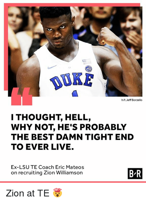 lsu: DUKE  h/t Jeff Borzello  I THOUGHT, HELL,  WHY NOT, HE'S PROBABLY  THE BEST DAMN TIGHT END  TO EVER LIVE.  Ex-LSU TE Coach Eric Mateos  on recruiting Zion Williamson  B-R Zion at TE 🤯