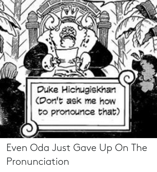 how to pronounce: Duke Hichugiskhan  (Don't ask me how  to pronounce that) Even Oda Just Gave Up On The Pronunciation