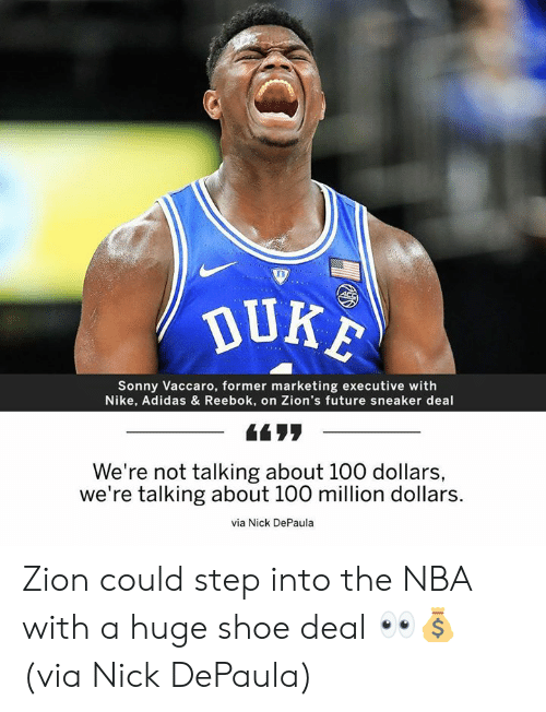 sonny: DUKE  Sonny Vaccaro, former marketing executive with  Nike, Adidas & Reebok, on Zion's future sneaker deal  -66リリ  ー  We're not talking about 100 dollars,  we're talking about 100 million dollars.  via Nick DePaula Zion could step into the NBA with a huge shoe deal 👀💰 (via Nick DePaula)