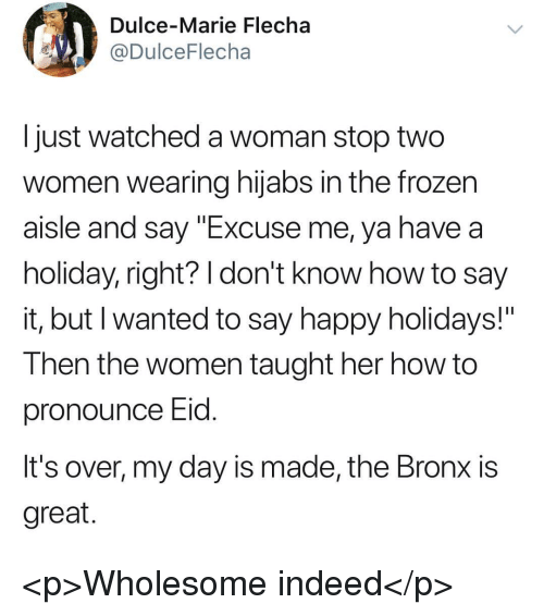 """Frozen, Say It, and Happy: Dulce-Marie Flecha  @DulceFlecha  I just watched a woman stop two  women wearing hijabs in the frozen  aisle and say """"Excuse me, ya have a  holiday, right? I don't know how to say  It, but I wanted to say happy holidays!  Then the women taught her how to  pronounce Eid  It's over, my day is made, the Bronx is  great <p>Wholesome indeed</p>"""