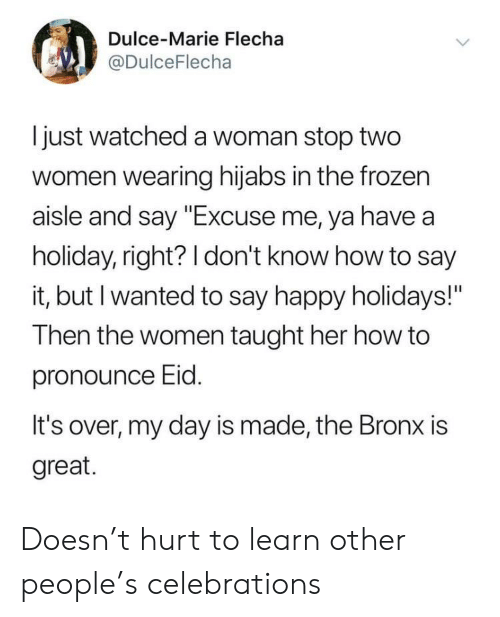 """celebrations: Dulce-Marie Flecha  @DulceFlecha  I just watched a woman stop two  women wearing hijabs in the frozen  aisle and say """"Excuse me, ya have a  holiday, right? 1 don't know how to say  it, but I wanted to say happy holidays!""""  Then the women taught her how to  pronounce Eid  It's over, my day is made, the Bronx is  great. Doesn't hurt to learn other people's celebrations"""