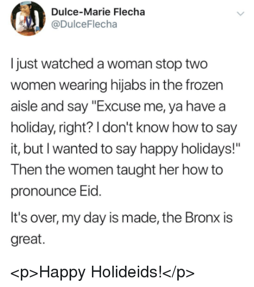 """Frozen, Say It, and Happy: Dulce-Marie Flecha  @DulceFlecha  Ijust watched a woman stop two  women wearing hijabs in the frozen  aisle and say """"Excuse me, ya havea  holiday, right? I don't know how to say  it, but I wanted to say happy holidays!""""  Then the women taught her how to  pronounce Eld.  It's over, my day is made, the Bronx is  great. <p>Happy Holideids!</p>"""