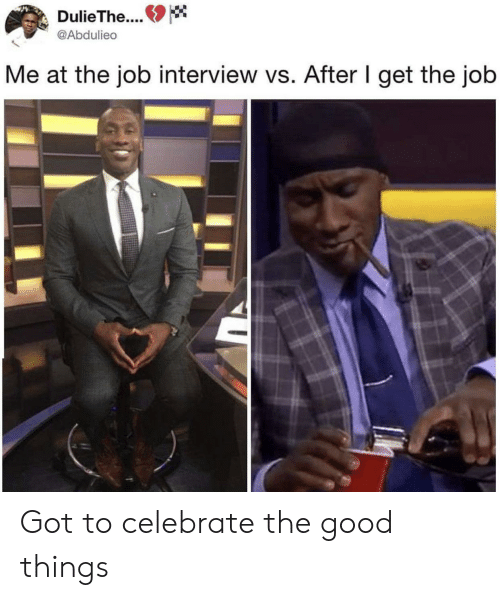 Job interview: DulieThe..  @Abdulieo  Me at the job interview vs. After I get the job Got to celebrate the good things
