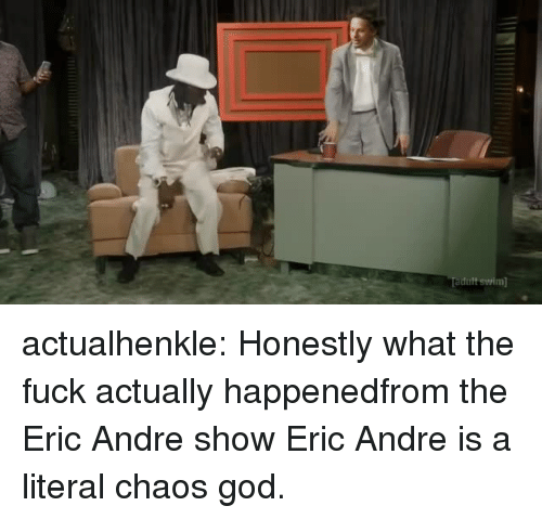 Eric Andre: dult swwim actualhenkle:  Honestly what the fuck actually happenedfrom the Eric Andre show  Eric Andre is a literal chaos god.