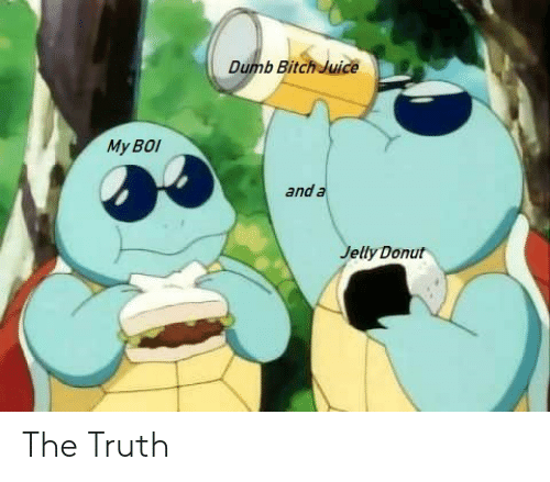 My Boi: Dumb Bitch Juice  My BOI  and a  Jelly Donut The Truth