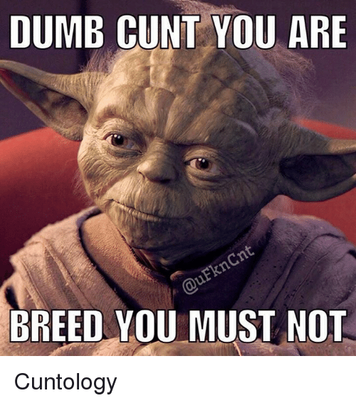 Dumb, Memes, and Cunt: DUMB CUNT YOU ARE  BREED YOU MUST NOT Cuntology