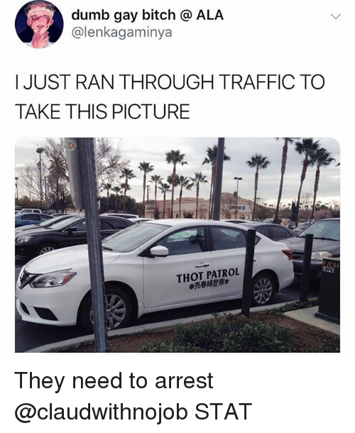 Bitch, Dumb, and Thot: dumb gay bitch @ ALA  @lenkagaminya  IJUST RAN THROUGH TRAFFIC TO  TAKE THIS PICTURE  THOT PATROL  売春婦警察 They need to arrest @claudwithnojob STAT