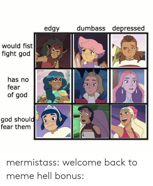 To Meme: dumbass depressed  edgy  would fist  fight god  has no  fear  of god  god should  fear them mermistass:  welcome back to meme hellbonus: