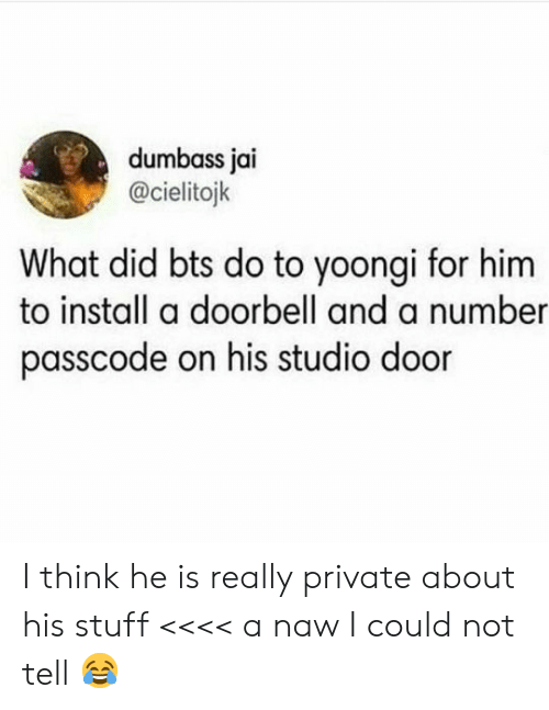 naw: dumbass jai  @cielitojk  What did bts do to yoongi for him  to install a doorbell and a number  passcode on his studio door I think he is really private about his stuff <<<< a naw I could not tell 😂