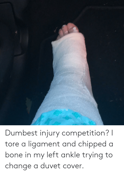 ligament: Dumbest injury competition? I tore a ligament and chipped a bone in my left ankle trying to change a duvet cover.