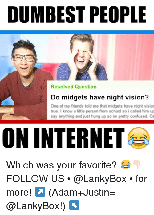 Confused, Friends, and Internet: DUMBEST PEOPLE  Resolved Question  Do midgets have night vision?  One of my friends told me that midgets have night visior  true. I know a little person from school so icalled him up  say anything and just hung up so im pretty confused. Ca  ON INTERNET Which was your favorite? 😂👇🏻 FOLLOW US • @LankyBox • for more! ↗️ (Adam+Justin= @LankyBox!) ↖️