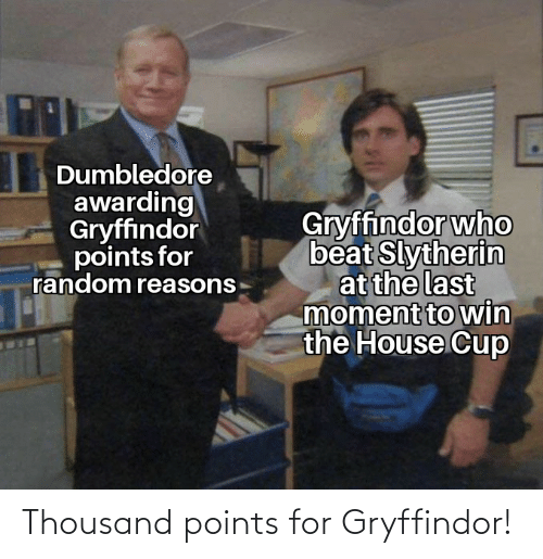 Gryffindor: Dumbledore  awarding  Gryffindor  points for  random reasons  Gryffindor who  beat Slytherin  at the last  moment to win  the House Cup Thousand points for Gryffindor!