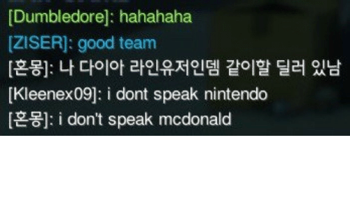 hahahaha: [Dumbledore]: hahahaha  [ZISER]: good team  [혼몽]: 나 다이아 라인유저인뎀 같이할 딜러 있남  [Kleenex09]: i dont speak nintendo  i don't speak mcdonald