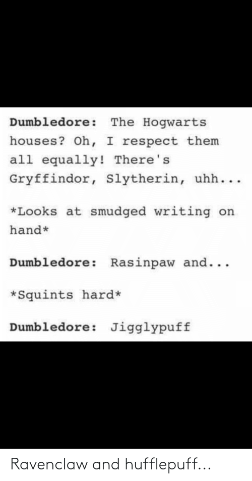 Gryffindor: Dumbledore: The Hogwarts  houses? Oh, I respect them  all equally! There's  Gryffindor, Slytherin, uhh...  *Looks at smudged writing on  hand*  Dumbledore: Rasinpaw and...  *Squints hard*  Dumbledore: Jigglypuff Ravenclaw and hufflepuff...