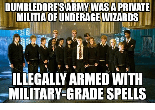 Memes, Military, and 🤖: DUMBLEDORE'SARMY WAS A PRIVATE  MILITIAOF UNDERAGEWIZARDS  ILLEGALLY ARMED WITH  MILITARY-GRADE SPELLS