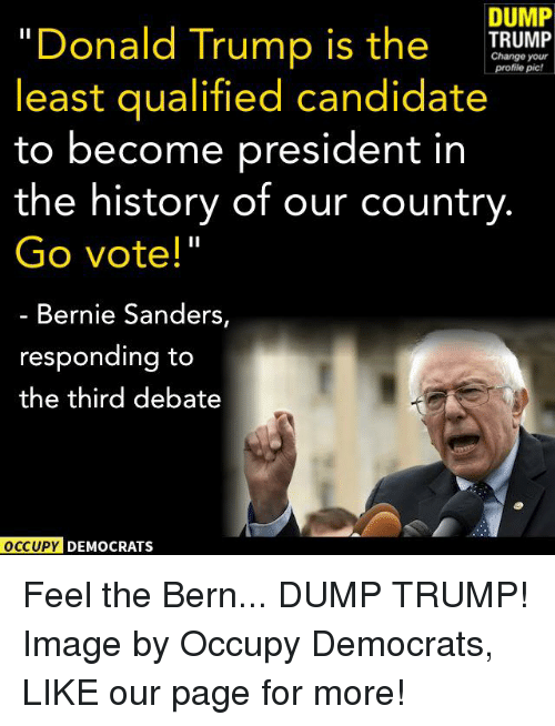 """Feel The Bern: DUMP  """"Donald Trump is the  TRUMP  Change profile your  pic!  least qualified candidate  to become president in  the history of our country  Go vote!""""  Bernie Sanders,  responding to  the third debate  OCCUPY DEMOCRATS Feel the Bern... DUMP TRUMP!  Image by Occupy Democrats, LIKE our page for more!"""
