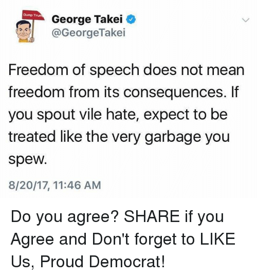 Mean, Proud, and Freedom: Dump T  George Takei  @GeorgeTakei  Freedom of speech does not mean  freedom from its consequences. If  you spout vile hate, expect to be  treated like the very garbage you  spew.  8/20/17, 11:46 AM Do you agree?  SHARE if you Agree and Don't forget to LIKE Us, Proud Democrat!