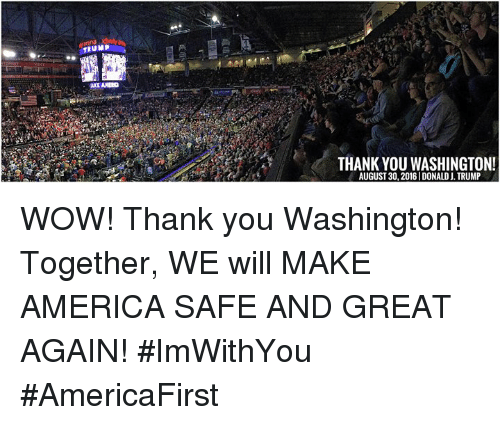 America, Dank, and Wow: DUMP  THANK YOU WASHINGTON!  AUGUST 30, 2016 IDONALD J. TRUMP WOW! Thank you Washington! Together, WE will MAKE AMERICA SAFE AND GREAT AGAIN! #ImWithYou #AmericaFirst