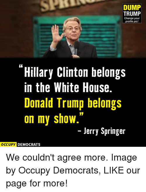 Jerry Springer: DUMP  TRUMP  Change your  profile pic!  Hillary Clinton belongs  in the White House.  Donald Trump belongs  on my show  Jerry Springer  OCCUPY DEMOCRATS We couldn't agree more.  Image by Occupy Democrats, LIKE our page for more!