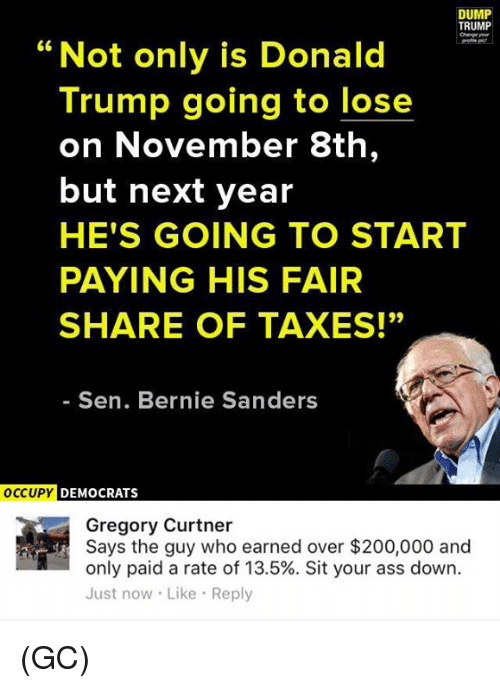 "Ass, Donald Trump, and Memes: DUMP  TRUMP  Changereur  66  Not only is Donald  Trump going to lose  on November 8th,  but next year  HE'S GOING TO START  PAYING HIS FAIR  SHARE OF TAXES!""  Sen. Bernie Sanders  OCCUPY DEMOCRATS  Gregory Curtner  Says the guy who earned over $200,000 and  only paid a rate of 13.5%. Sit your ass down.  Just now Like Reply (GC)"