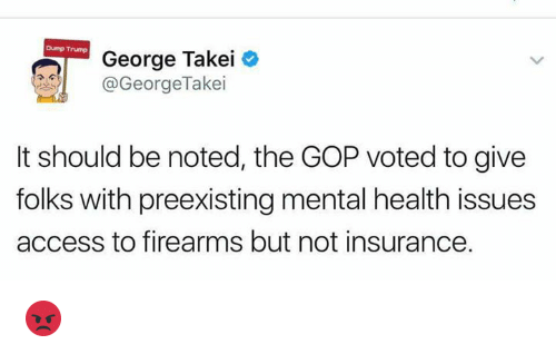 Memes, Access, and Trump: Dump Trump  George Takei  @George Takei  It should be noted, the GOP voted to give  folks with preexisting mental health issues  access to firearms but not insurance. 😡