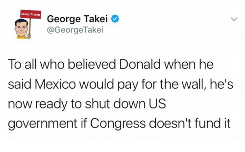 Dump Trump: Dump Trump  George Takei  @George Takei  To all who believed Donald when he  said Mexico would pay for the wall, he's  now ready to shut down US  government if Congress doesn't fund it