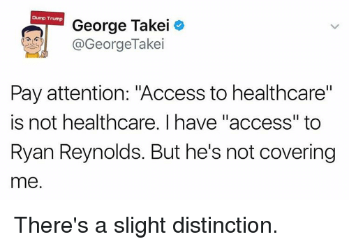 """Dump Trump: Dump Trump  George Takei  @GeorgeTakei  Pay attention: """"Access to healthcare""""  is not healthcare. I have """"access"""" to  Ryan Reynolds. But he's not covering  me. There's a slight distinction."""