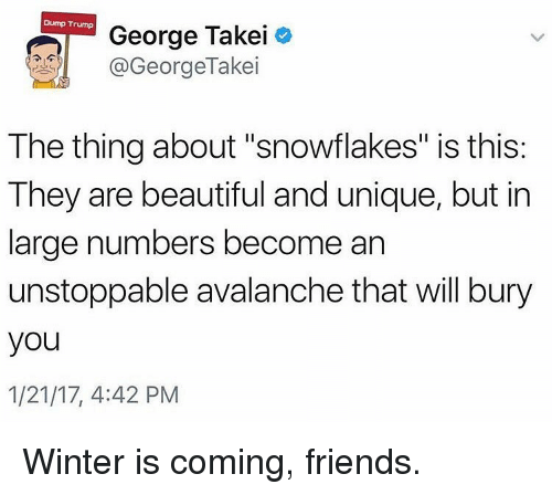 "Memes, George Takei, and 🤖: Dump Trump  George Takei  GeorgeTakei  The thing about ""snowflakes"" is this:  They are beautiful and unique, but in  large numbers become an  unstoppable avalanche that will bury  you  1/21/17, 4:42 PM Winter is coming, friends."