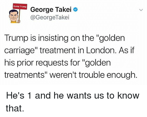 "Memes, London, and Trump: Dump Trump  George Takei  @GeorgeTakei  Trump is insisting on the ""golden  carriage"" treatment in London. As if  his prior requests for ""golden  treatments"" weren't trouble enough He's 1 and he wants us to know that."