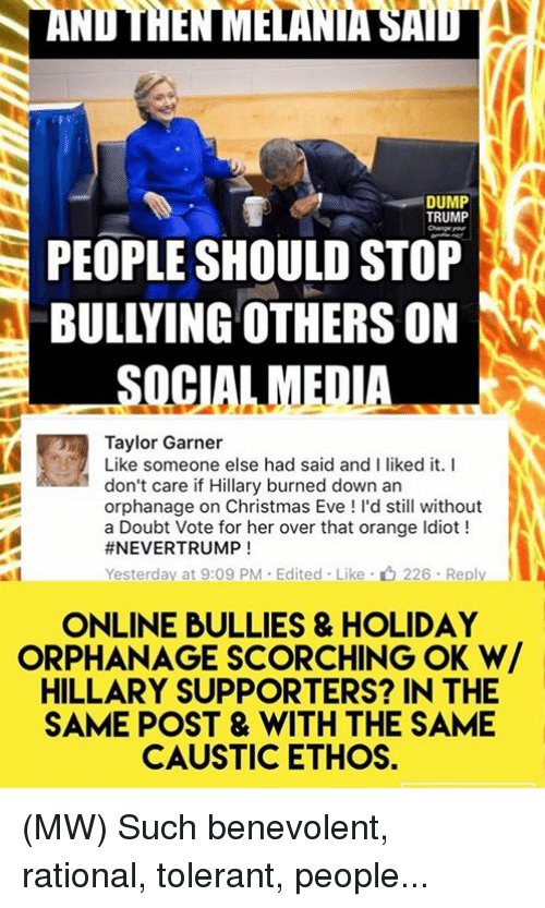 Memes, Social Media, and Orange: DUMP  TRUMP  PEOPLE SHOULD STOP  BULLYING OTHERSON  SOCIAL MEDIA  Taylor Garner  Like someone else had said and I liked it  I  don't care if Hillary burned down an  orphanage on Christmas Eve d still without  a Doubt Vote for her over that orange ldiot  #NEVERTRUMP  Yesterday at 9:09 PM Edited Like 226. Reply  ONLINE BULLIES & HOLIDAY  ORPHANAGE SCORCHING OK W/  HILLARY SUPPORTERS? IN THE  SAME POST & WITH THE SAME  CAUSTIC ETHOS. (MW) Such benevolent, rational, tolerant, people...