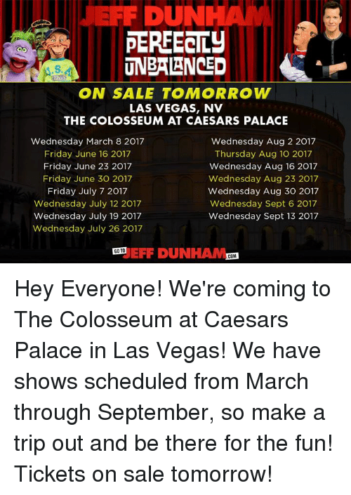 tickets on sale: DUN  PERFECTLY  UNBALANCED  ON SALE TOMORROW  LAS VEGAS, NV  THE COLOSSEUM AT CAESARS PALACE  Wednesday March 8 2017  Wednesday Aug 2 2017  Friday June 16 2017  Thursday Aug 10 2017  Friday June 23 2017  Wednesday Aug 16 2017  Friday June 30 2017  Wednesday Aug 23 2017  Friday July 7 2017  Wednesday Aug 30 2017  Wednesday July 12 2017  Wednesday Sept 6 2017  Wednesday July 19 2017  Wednesday Sept 13 2017  Wednesday July 26 2017  EFF DUNHAM  GOTO  COM Hey Everyone! We're coming to The Colosseum at Caesars Palace in Las Vegas! We have shows scheduled from March through September, so make a trip out  and be there for the fun! Tickets on sale tomorrow!