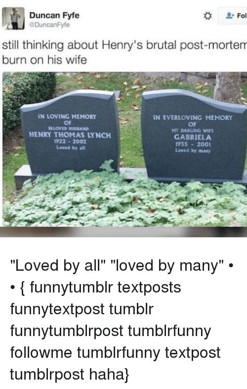"""Darl: Duncan Fyfe  Fol  @Duncan Fyfe  still thinking about Henry's brutal post-mortem  burn on his wife  IN LOVING MEMORY  IN EVERLOVING MEMORY  OF  OF  ILLONED Hus AND  MY DARLING WIFE  HENRY THOMAS LYNCH  GABRIELA  1922 2002  1935 2001  Loved by all  Loved by many """"Loved by all"""" """"loved by many"""" • • { funnytumblr textposts funnytextpost tumblr funnytumblrpost tumblrfunny followme tumblrfunny textpost tumblrpost haha}"""