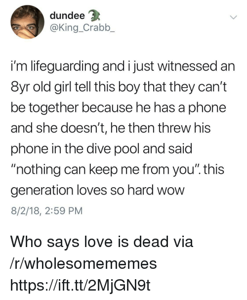 """Love, Phone, and Wow: dundee  @King_Crabb_  i'm lifeguarding and i just witnessed an  8yr old girl tell this boy that they can't  be together because he has a phone  and she doesn't, he then threw his  phone in the dive pool and said  """"nothing can keep me from you"""". this  generation loves so hard wow  8/2/18, 2:59 PM Who says love is dead via /r/wholesomememes https://ift.tt/2MjGN9t"""