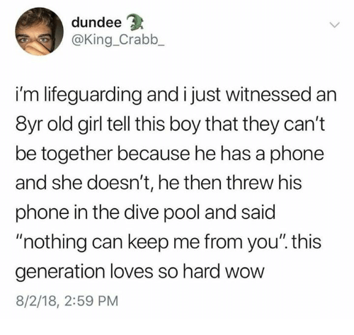 """Phone, Wow, and Girl: dundee  @King_Crabb  i'm lifeguarding and i just witnessed an  8yr old girl tell this boy that they can't  be together because he has a phone  and she doesn't, he then threw his  phone in the dive pool and said  """"nothing can keep me from you"""". this  generation loves so hard wow  8/2/18, 2:59 PM"""