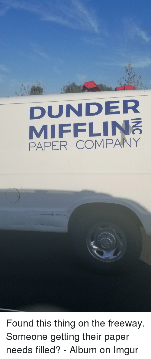 freeway: DUNDER  MIFFLIN  PAPER COMPANY Found this thing on the freeway. Someone getting their paper needs filled? - Album on Imgur