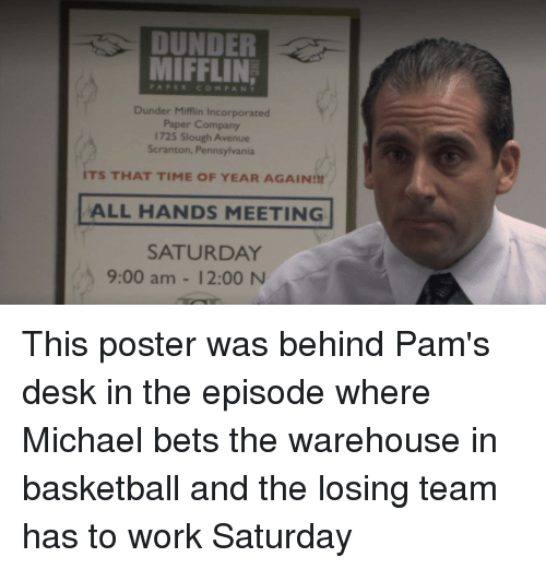 Work Saturday: DUNDER  MIFFLIN,  PAPERCOMPANY  Dunder Mifflin Incorporated  Paper Company  1725 Slough Avenue  Scranton, Pennsylvania  ITS THAT TIME OF YEAR AGAIND!  ALL HANDS MEETING  SATURDAY  9:00 am - 12:00 N