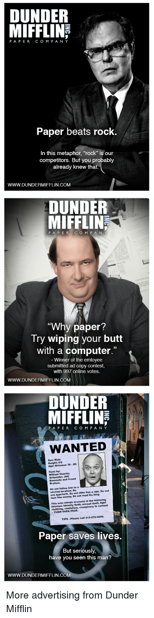 "Clubbing: DUNDER  PAPERCO M P A NY  Paper beats rock  In this metaphor, ""rock"" is our  competitors. But you probably  already knew that.  WWW.DUNDERMIFFLIN.COM   DUNDER  MIFFLIN  187  PA P ERC O M P A N  ""Why paper  Try wiping your butt  with a computer.""  Winner of the emloyee  submitted ad copy contest  with 997 online votes.  WWW.DUNDERMIFFLIN.COM   DUNDER  MIFFLINE  PAPERCOM PANY  WANTED  Sex: Male  Height: 60  Age: Between 30 80.  Goes by  William Charles  Schneider, Jeff  Bomondo and Creed  Bratton.  Do not follow him to a EEE  second location. Do  not approach. Do not offer him a ride. Do not  loan him money. Do not read his blog.  This man stands accused of the following  felonies: Identity theft, normal theft, fight  clubbing, vandalism, conspiracy to commit  - TURN OVER PAGE.  TIPS-Please call 213-570-4649  Paper saves lives.  But seriously,  have you seen this man?  WWW.DUNDERMIFFLIN.COM More advertising from Dunder Mifflin"
