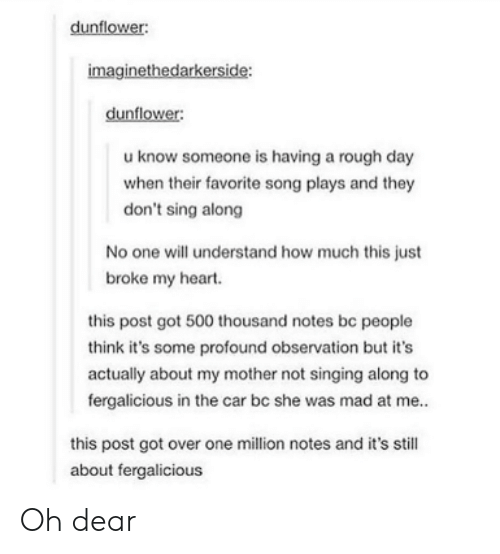 favorite song: dunflower:  imaginethedarkerside:  dunflower:  u know someone is having a rough day  when their favorite song plays and they  don't sing along  No one will understand how much this just  broke my heart.  this post got 500 thousand notes be people  think it's some profound observation but it's  actually about my mother not singing along to  fergalicious in the car bc she was mad at me..  this post got over one million notes and it's still  about fergalicious Oh dear