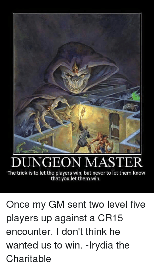 Dungeon Master: DUNGEON MASTER  The trick is to let the players win, but never to let them know  that you let them win. Once my GM sent two level five players up against a CR15 encounter.  I don't think he wanted us to win.  -Irydia the Charitable