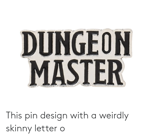 Dungeon Master: DUNGEON  MASTER This pin design with a weirdly skinny letter o